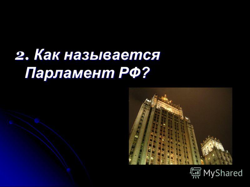 2. Как называется Парламент РФ?