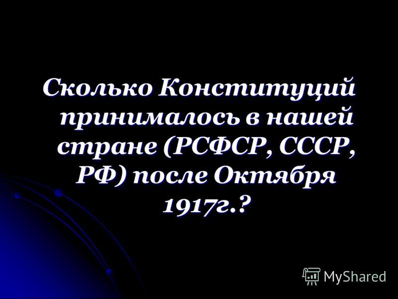 Сколько Конституций принималось в нашей стране (РСФСР, СССР, РФ) после Октября 1917г.?