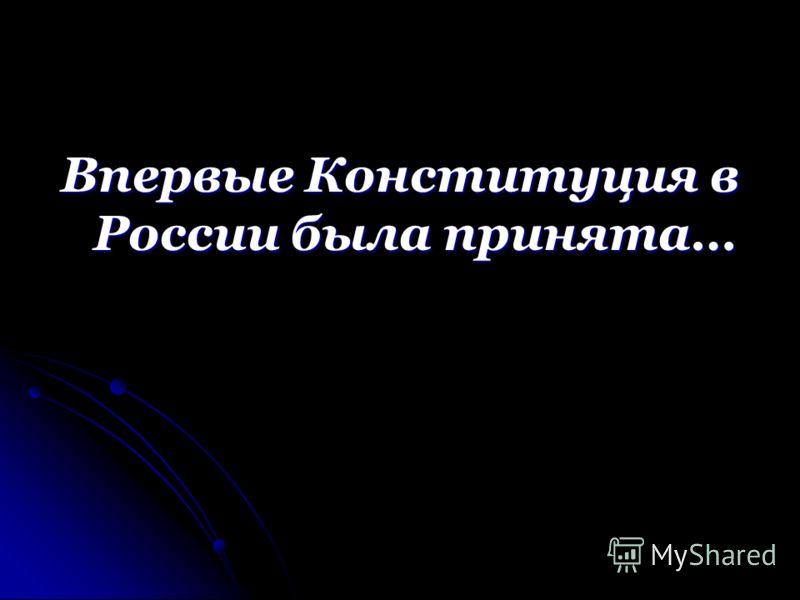 Впервые Конституция в России была принята…