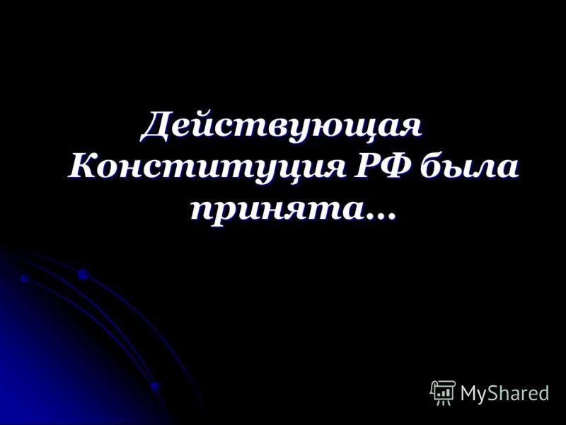 Действующая Конституция РФ была принята…