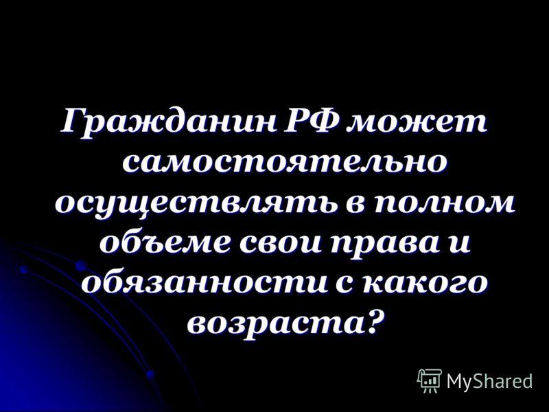 Гражданин РФ может самостоятельно осуществлять в полном объеме свои права и обязанности с какого возраста?