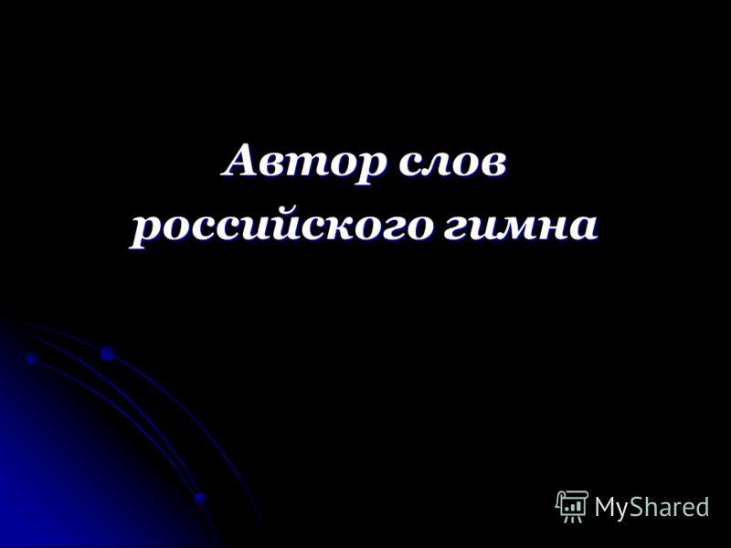 Автор слов российского гимна