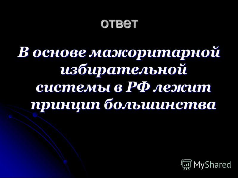 ответ В основе мажоритарной избирательной системы в РФ лежит принцип большинства