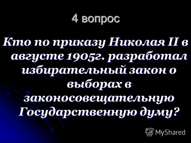4 вопрос Кто по приказу Николая II в августе 1905г. разработал избирательный закон о выборах в законосовещательную Государственную думу?