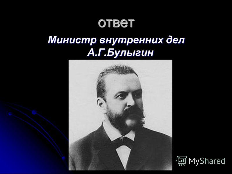 ответ Министр внутренних дел А.Г.Булыгин
