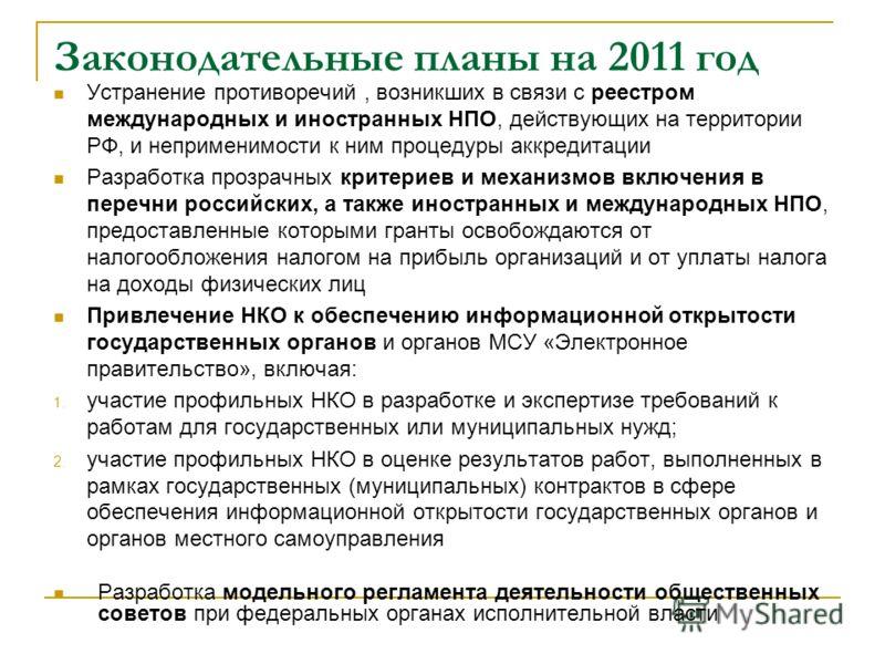 Законодательные планы на 2011 год Устранение противоречий, возникших в связи с реестром международных и иностранных НПО, действующих на территории РФ, и неприменимости к ним процедуры аккредитации Разработка прозрачных критериев и механизмов включени
