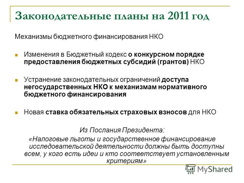 Законодательные планы на 2011 год Механизмы бюджетного финансирования НКО Изменения в Бюджетный кодекс о конкурсном порядке предоставления бюджетных субсидий (грантов) НКО Устранение законодательных ограничений доступа негосударственных НКО к механиз