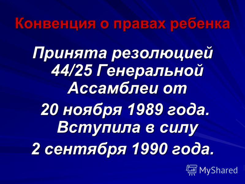 Конвенция о правах ребенка Принята резолюцией 44/25 Генеральной Ассамблеи от 20 ноября 1989 года. Вступила в силу 20 ноября 1989 года. Вступила в силу 2 сентября 1990 года.
