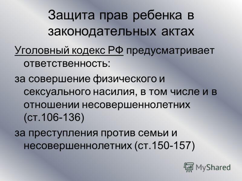 Защита прав ребенка в законодательных актах Уголовный кодекс РФ предусматривает ответственность: за совершение физического и сексуального насилия, в том числе и в отношении несовершеннолетних (ст.106-136) за преступления против семьи и несовершенноле