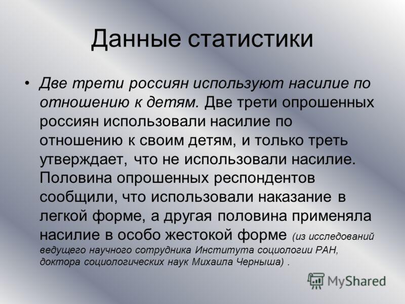 Данные статистики Две трети россиян используют насилие по отношению к детям. Две трети опрошенных россиян использовали насилие по отношению к своим детям, и только треть утверждает, что не использовали насилие. Половина опрошенных респондентов сообщи