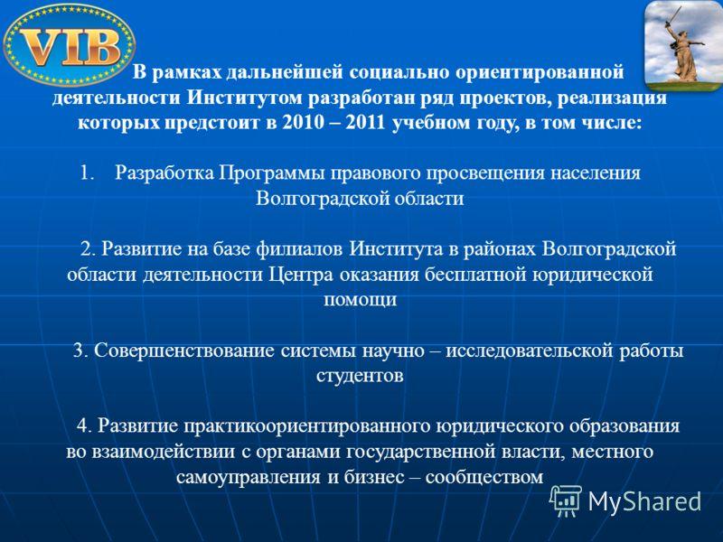 В рамках дальнейшей социально ориентированной деятельности Институтом разработан ряд проектов, реализация которых предстоит в 2010 – 2011 учебном году, в том числе: 1.Разработка Программы правового просвещения населения Волгоградской области 2. Разви