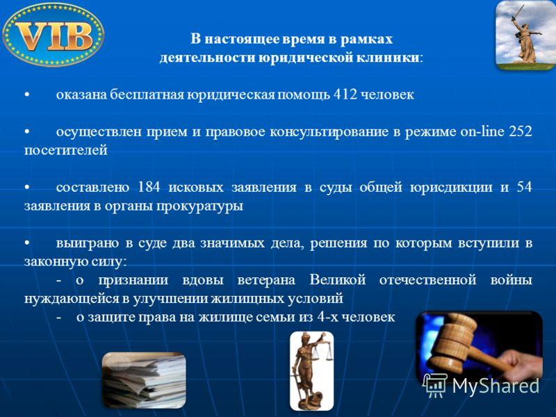 В настоящее время в рамках деятельности юридической клиники: оказана бесплатная юридическая помощь 412 человек осуществлен прием и правовое консультирование в режиме on-linе 252 посетителей составлено 184 исковых заявления в суды общей юрисдикции и 5
