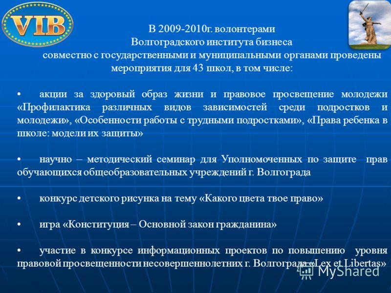 В 2009-2010г. волонтерами Волгоградского института бизнеса совместно с государственными и муниципальными органами проведены мероприятия для 43 школ, в том числе: акции за здоровый образ жизни и правовое просвещение молодежи «Профилактика различных ви