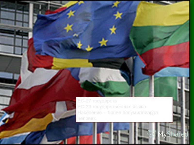 ЕС-27 государств ЕС-23 государственных языка Население – более полумиллиарда человек.