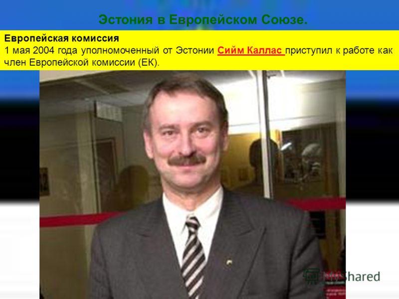 Эстония в Европейском Союзе. Европейская комиссия 1 мая 2004 года уполномоченный от Эстонии Сийм Каллас приступил к работе как член Европейской комиссии (ЕК).Сийм Каллас