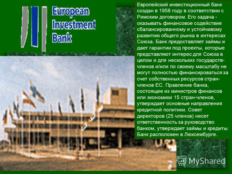 Европейский инвестиционный банк создан в 1958 году в соответствии с Римским договором. Его задача - оказывать финансовое содействие сбалансированному и устойчивому развитию общего рынка в интересах Союза. Банк предоставляет займы и дает гарантии под