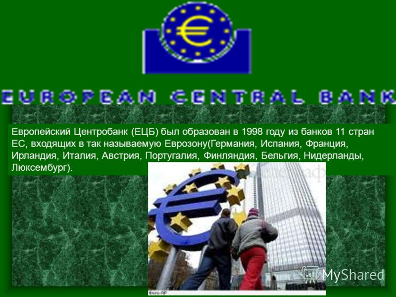 Европейский Центробанк (ЕЦБ) был образован в 1998 году из банков 11 стран ЕС, входящих в так называемую Еврозону(Германия, Испания, Франция, Ирландия, Италия, Австрия, Португалия, Финляндия, Бельгия, Нидерланды, Люксембург).