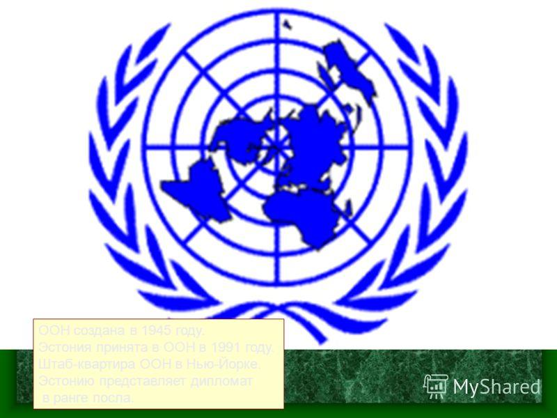 ООН создана в 1945 году. Эстония принята в ООН в 1991 году. Штаб-квартира ООН в Нью-Йорке. Эстонию представляет дипломат в ранге посла.