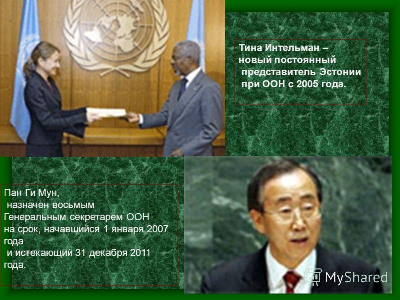 Тина Интельман – новый постоянный представитель Эстонии при ООН с 2005 года. Пан Ги Мун, назначен восьмым Генеральным секретарем ООН на срок, начавшийся 1 января 2007 года и истекающий 31 декабря 2011 года.