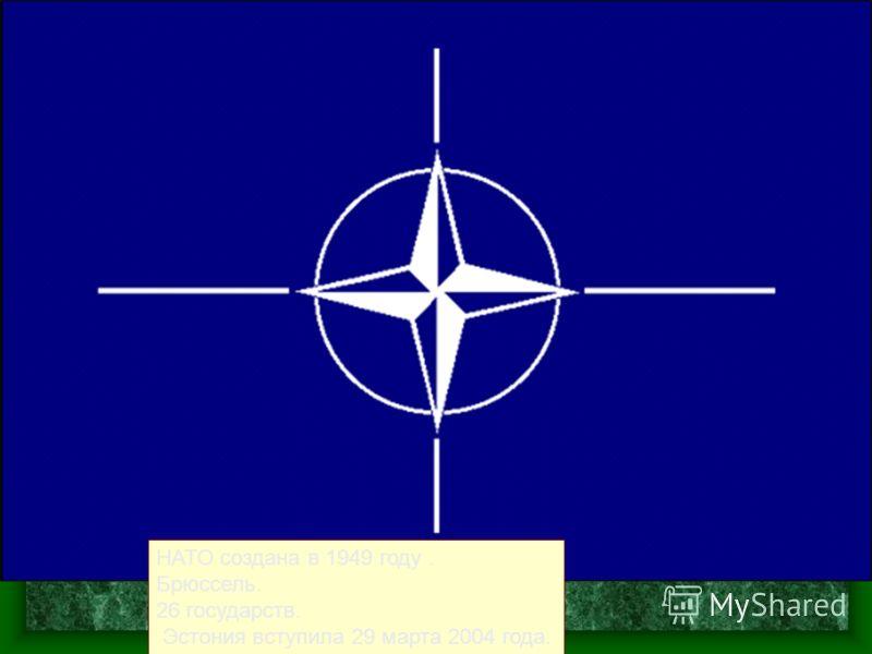НАТО создана в 1949 году. Брюссель. 26 государств. Эстония вступила 29 марта 2004 года.