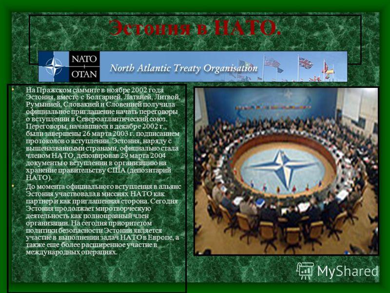 Эстония в НАТО. На Пражском саммите в ноябре 2002 года Эстония, вместе с Болгарией, Латвией, Литвой, Румынией, Словакией и Словенией получила официальное приглашение начать переговоры о вступлении в Североатлантический союз. Переговоры, начавшиеся в