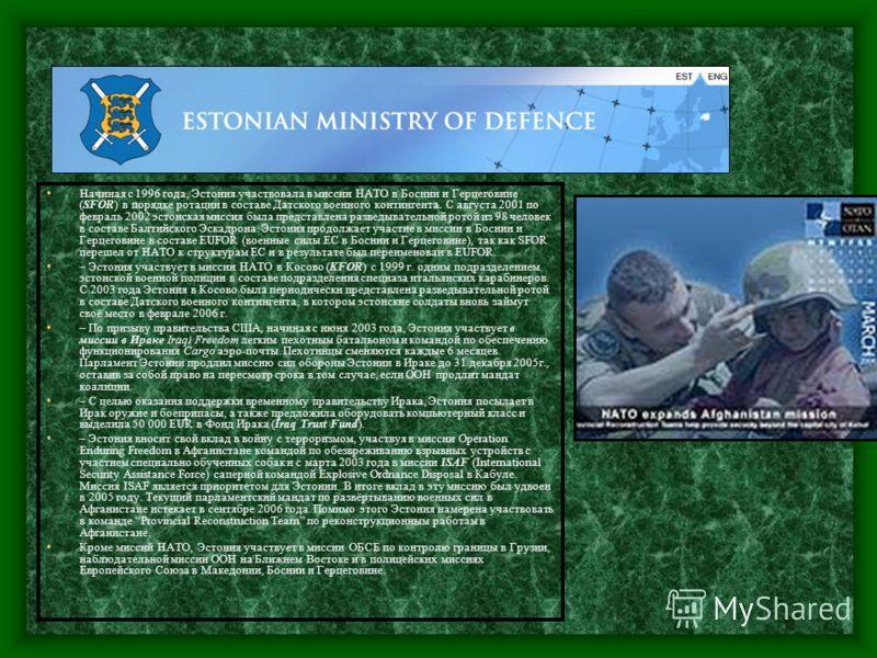 Начиная с 1996 года, Эстония участвовала в миссии НАТО в Боснии и Герцеговине (SFOR) в порядке ротации в составе Датского военного контингента. С августа 2001 по февраль 2002 эстонская миссия была представлена разведывательной ротой из 98 человек в с