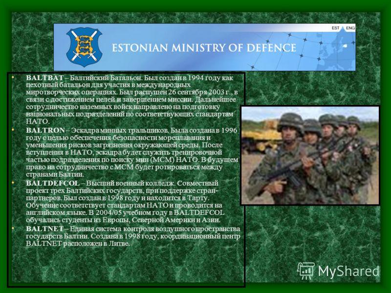 BALTBAT – Балтийский Батальон. Был создан в 1994 году как пехотный батальон для участия в международных миротворческих операциях. Был распущен 26 сентября 2003 г., в связи с достижением целей и завершением миссии. Дальнейшее сотрудничество наземных в