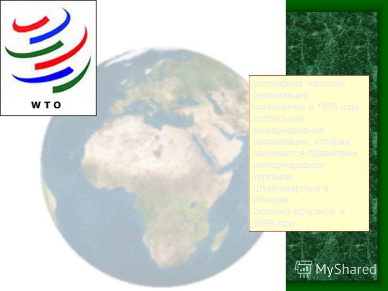Всемирная торговая организация - основанная в 1995 году глобальная международная организация, которая занимается правилами международной торговли. Штаб-квартира в Женеве. Эстония вступила в 1999 году.