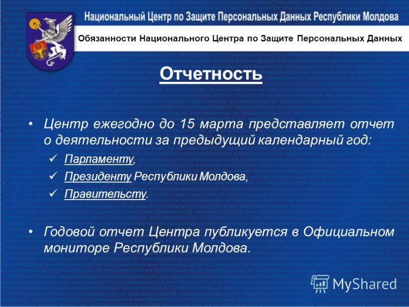 Отчетность Центр ежегодно до 15 марта представляет отчет о деятельности за предыдущий календарный год: Парламенту, Президенту Республики Молдова, Правительсту. Годовой отчет Центра публикуется в Официальном мониторе Республики Молдова. Обязанности На