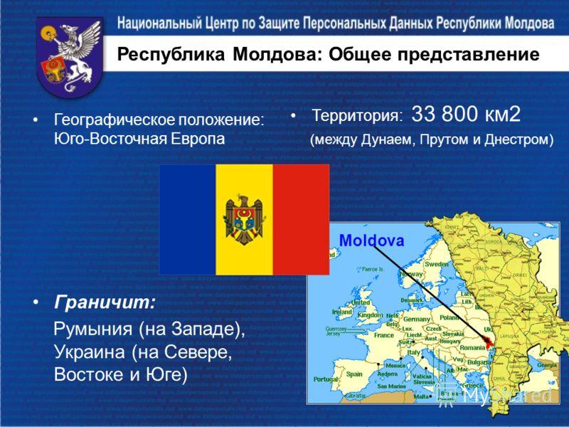 Республика Молдова: Общее представление Географическое положение: Юго-Восточная Европа Граничит: Румыния (на Западе), Украина (на Севере, Востоке и Юге) Moldova Территория: 33 800 км2 (между Дунаем, Прутом и Днестром)