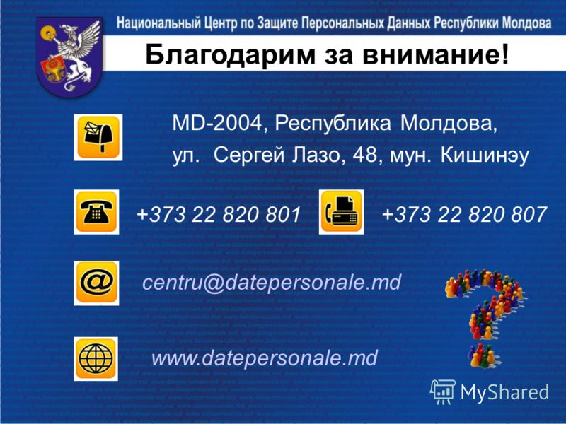 Благодарим за внимание! MD-2004, Республика Молдова, ул. Сергей Лазо, 48, мун. Кишинэу +373 22 820 801 +373 22 820 807 centru@datepersonale.md www.datepersonale.md