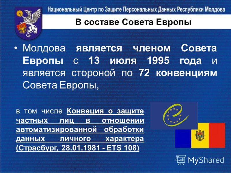 В составе Совета Европы Молдова является членом Совета Европы с 13 июля 1995 года и является стороной по 72 конвенциям Совета Европы, в том числе Конвеция о защите частных лиц в отношении автоматизированной обработки данных личного характера (Страсбу