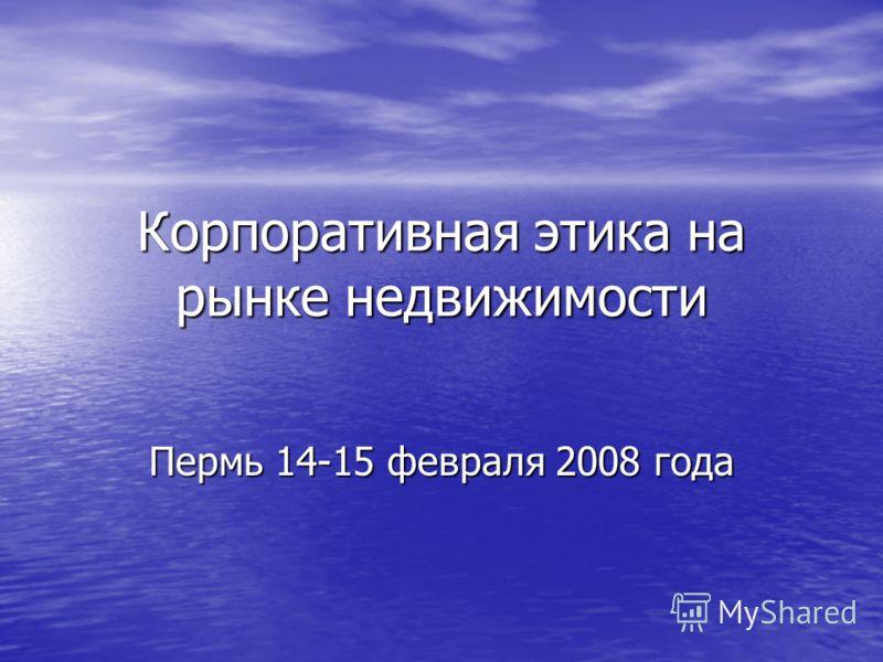 Корпоративная этика на рынке недвижимости Пермь 14-15 февраля 2008 года