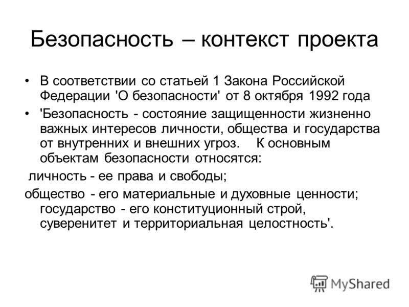 Безопасность – контекст проекта В соответствии со статьей 1 Закона Российской Федерации 'О безопасности' от 8 октября 1992 года 'Безопасность - состояние защищенности жизненно важных интересов личности, общества и государства от внутренних и внешних