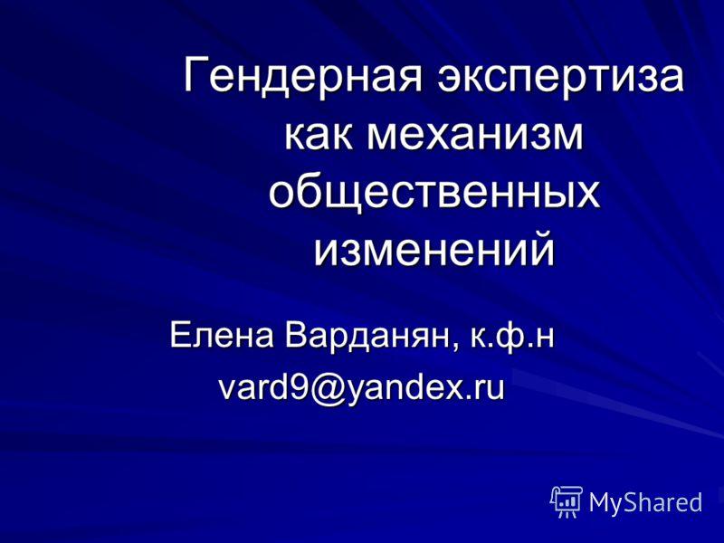 Гендерная экспертиза как механизм общественных изменений Елена Варданян, к.ф.н vard9@yandex.ru