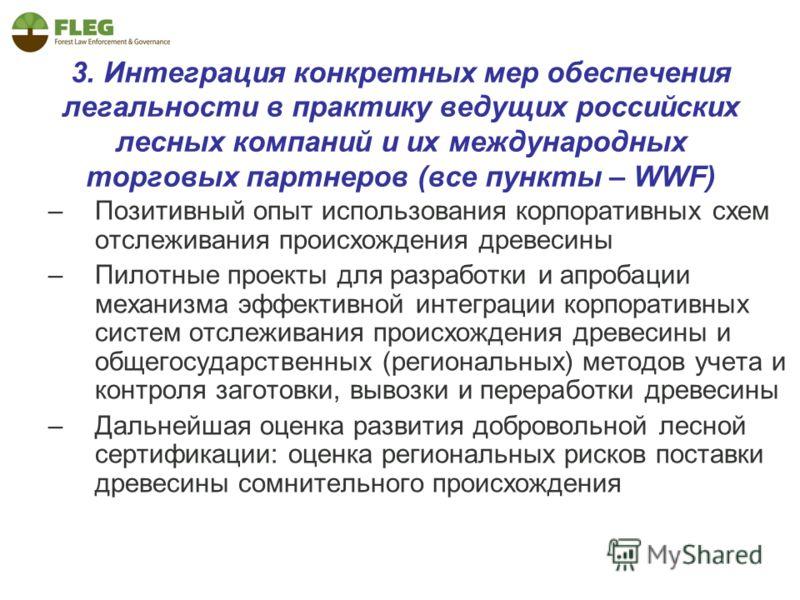 3. Интеграция конкретных мер обеспечения легальности в практику ведущих российских лесных компаний и их международных торговых партнеров (все пункты – WWF) –Позитивный опыт использования корпоративных схем отслеживания происхождения древесины –Пилотн