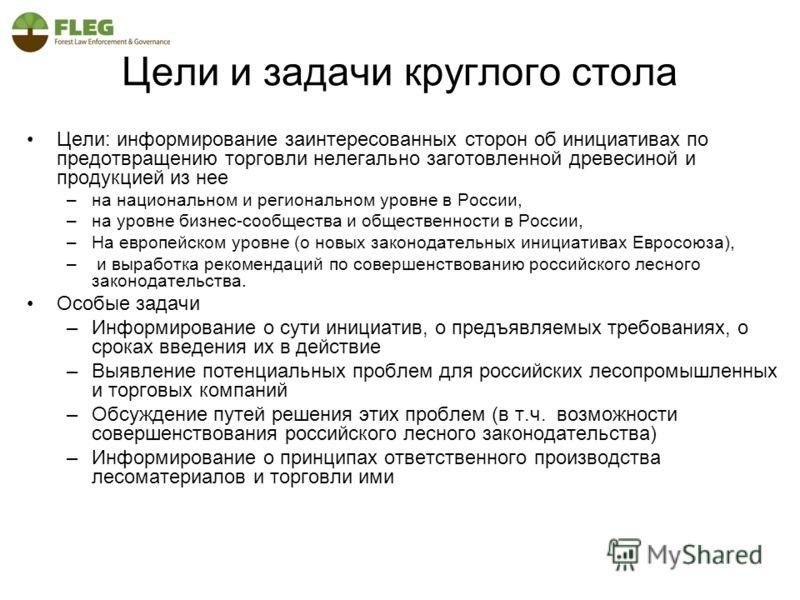 Цели и задачи круглого стола Цели: информирование заинтересованных сторон об инициативах по предотвращению торговли нелегально заготовленной древесиной и продукцией из нее –на национальном и региональном уровне в России, –на уровне бизнес-сообщества