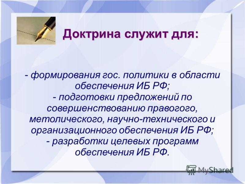 Доктрина служит для: - формирования гос. политики в области обеспечения ИБ РФ; - подготовки предложений по совершенствованию правогого, метолического, научно-технического и организационного обеспечения ИБ РФ; - разработки целевых программ обеспечения