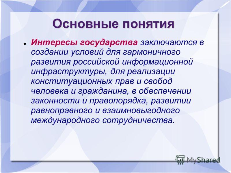 Основные понятия Интересы государства заключаются в создании условий для гармоничного развития российской информационной инфраструктуры, для реализации конституационных прав и свобод человека и гражданина, в обеспечении законности и правопорядка, раз