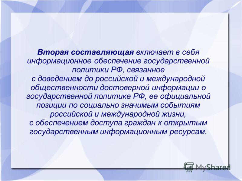 Вторая составляющая включает в себя информационное обеспечение государственной политики РФ, связанное с доведением до российской и международной общественности достоверной информации о государственной политике РФ, ее официальной позиции по социально