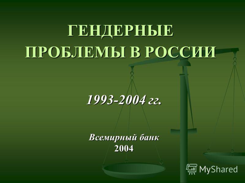 ГЕНДЕРНЫЕ ПРОБЛЕМЫ В РОССИИ 1993-2004 гг. Всемирный банк 2004