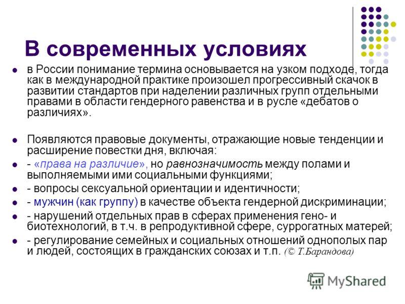 В современных условиях в России понимание термина основывается на узком подходе, тогда как в международной практике произошел прогрессивный скачок в развитии стандартов при наделении различных групп отдельными правами в области гендерного равенства и