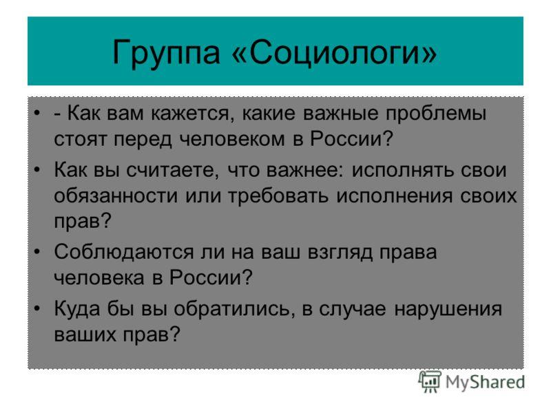 Группа «Социологи» - Как вам кажется, какие важные проблемы стоят перед человеком в России? Как вы считаете, что важнее: исполнять свои обязанности или требовать исполнения своих прав? Соблюдаются ли на ваш взгляд права человека в России? Куда бы вы