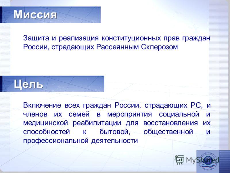 Миссия Цель Защита и реализация конституционных прав граждан России, страдающих Рассеянным Склерозом Включение всех граждан России, страдающих РС, и членов их семей в мероприятия социальной и медицинской реабилитации для восстановления их способносте