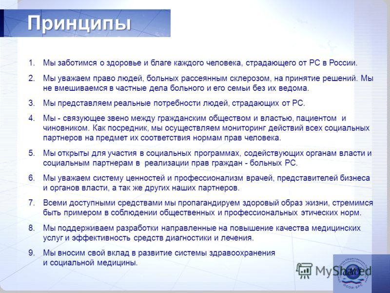 Принципы 1.Мы заботимся о здоровье и благе каждого человека, страдающего от РС в России. 2.Мы уважаем право людей, больных рассеянным склерозом, на принятие решений. Мы не вмешиваемся в частные дела больного и его семьи без их ведома. 3.Мы представля