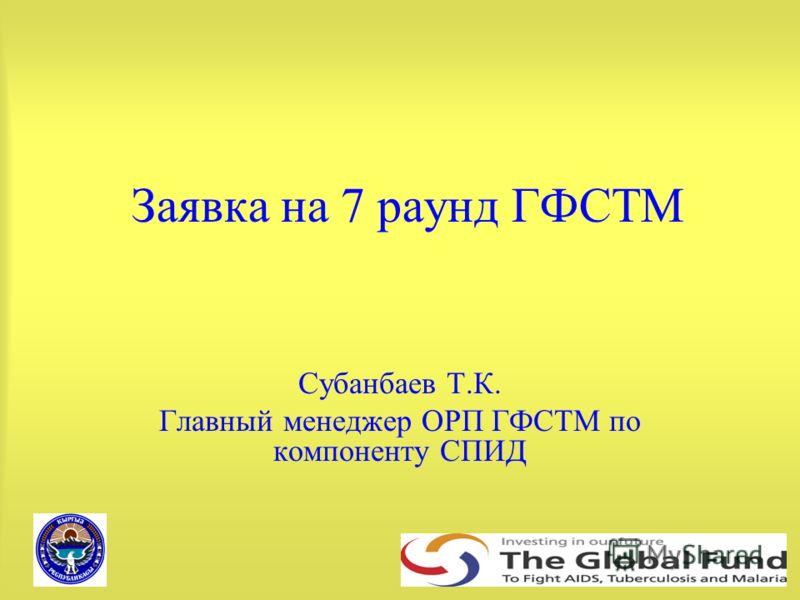 Заявка на 7 раунд ГФСТМ Субанбаев Т.К. Главный менеджер ОРП ГФСТМ по компоненту СПИД