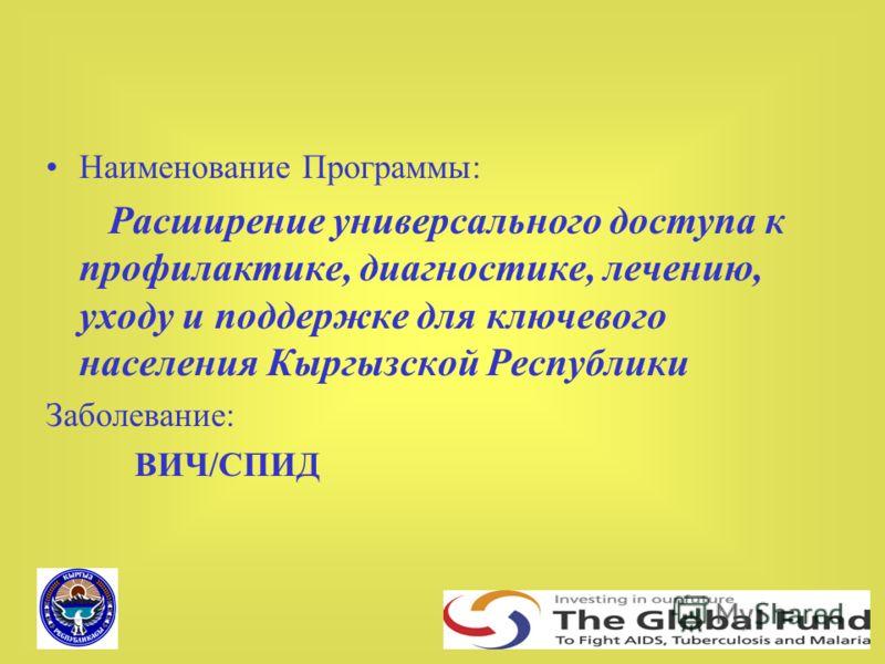 Наименование Программы: Расширение универсального доступа к профилактике, диагностике, лечению, уходу и поддержке для ключевого населения Кыргызской Республики Заболевание: ВИЧ/СПИД
