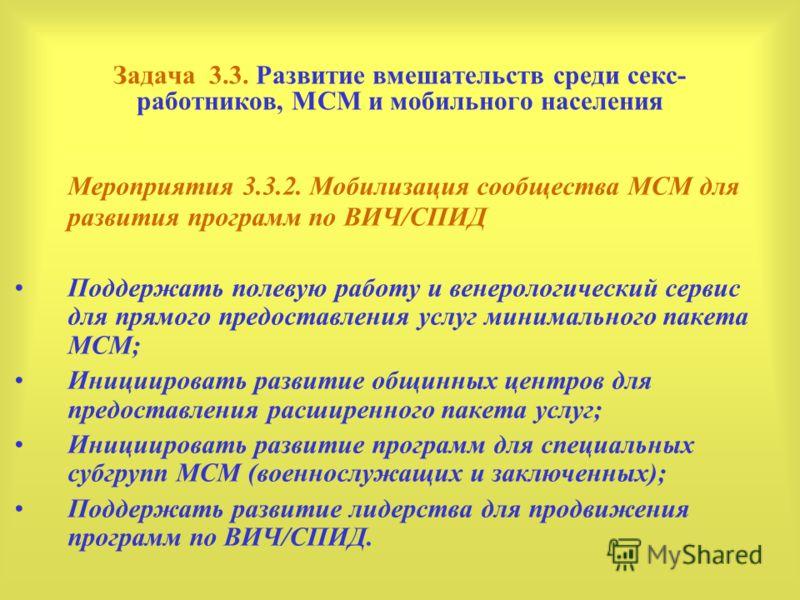 Задача 3.3. Развитие вмешательств среди секс- работников, МСМ и мобильного населения Мероприятия 3.3.2. Мобилизация сообщества МСМ для развития программ по ВИЧ/СПИД Поддержать полевую работу и венерологический сервис для прямого предоставления услуг