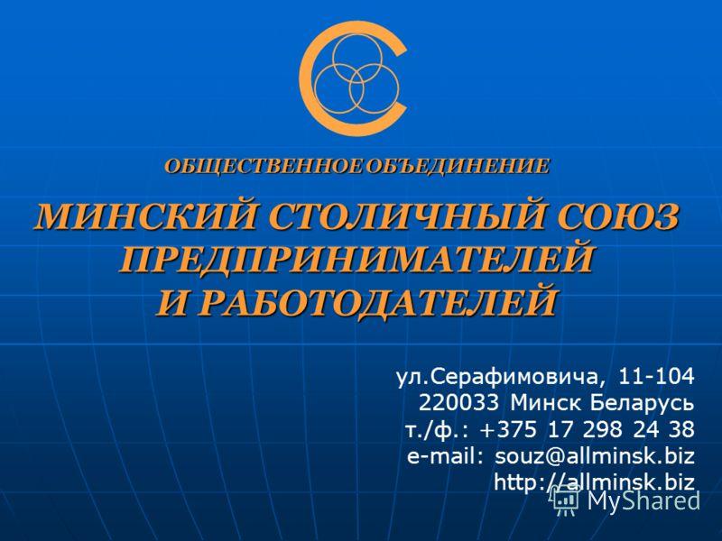 ОБЩЕСТВЕННОЕ ОБЪЕДИНЕНИЕ МИНСКИЙ СТОЛИЧНЫЙ СОЮЗ ПРЕДПРИНИМАТЕЛЕЙ И РАБОТОДАТЕЛЕЙ ул.Серафимовича, 11-104 220033 Минск Беларусь т./ф.: +375 17 298 24 38 e-mail: souz@allminsk.biz http://allminsk.biz