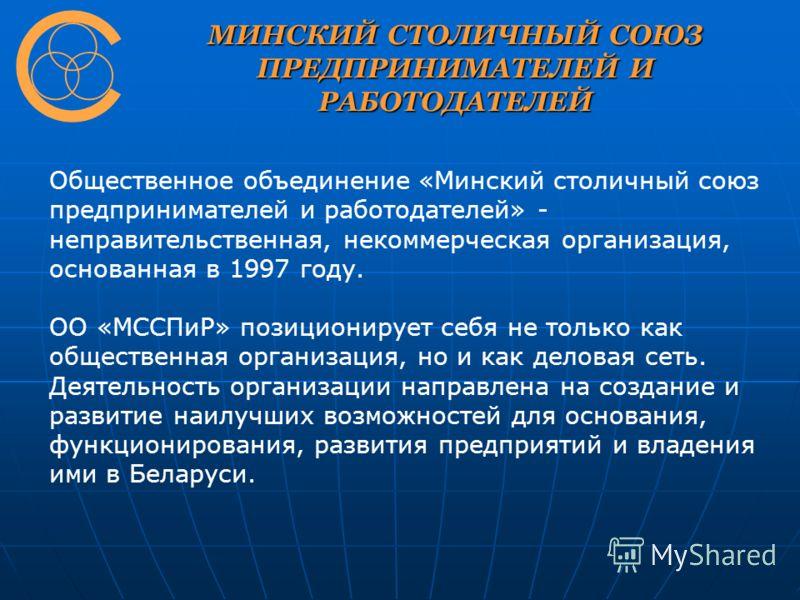 МИНСКИЙ СТОЛИЧНЫЙ СОЮЗ ПРЕДПРИНИМАТЕЛЕЙ И РАБОТОДАТЕЛЕЙ Общественное объединение «Минский столичный союз предпринимателей и работодателей» - неправительственная, некоммерческая организация, основанная в 1997 году. ОО «МССПиР» позиционирует себя не то